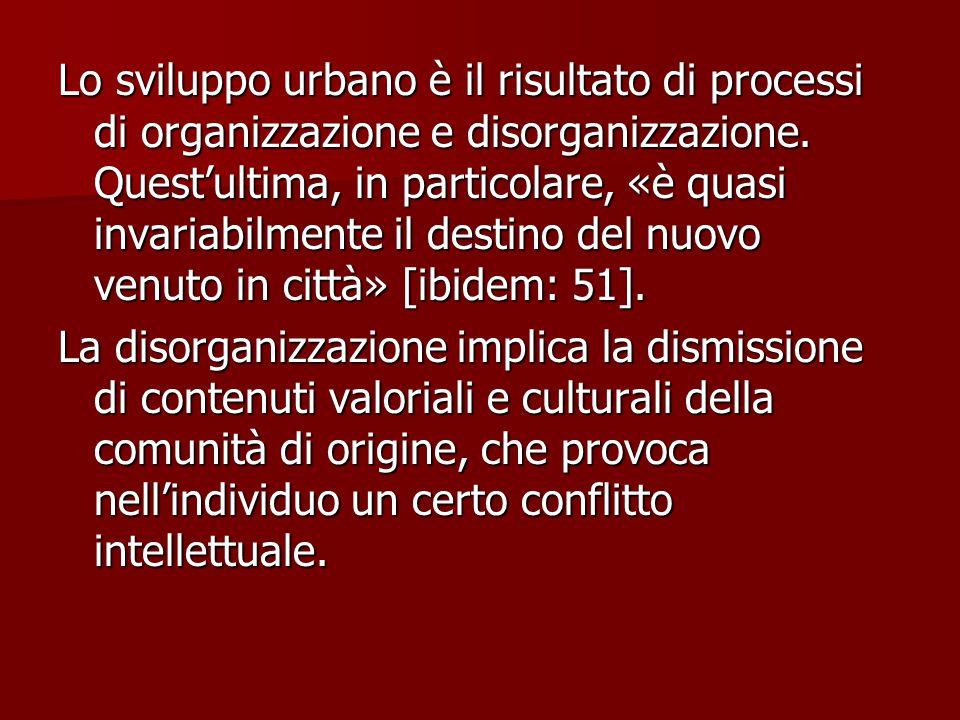 Lo sviluppo urbano è il risultato di processi di organizzazione e disorganizzazione. Quest'ultima, in particolare, «è quasi invariabilmente il destino del nuovo venuto in città» [ibidem: 51].